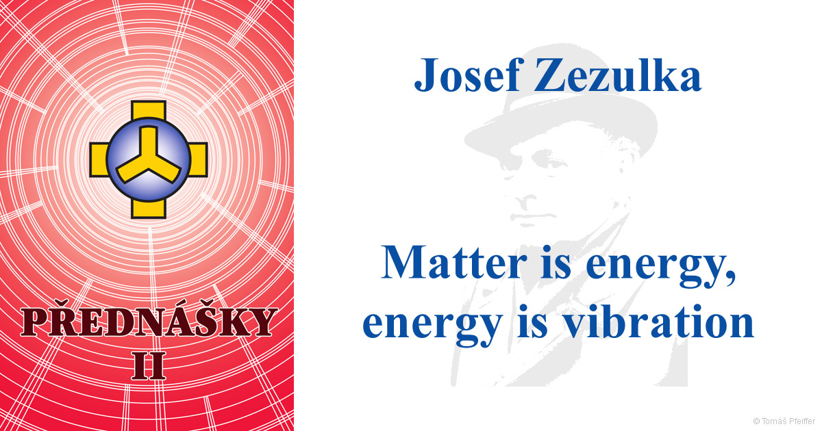 Matter is energy, energy is vibration – Josef Zezulka